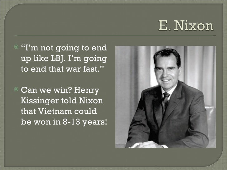 "<ul><li>"" I'm not going to end up like LBJ. I'm going to end that war fast."" </li></ul><ul><li>Can we win? Henry Kissinger..."