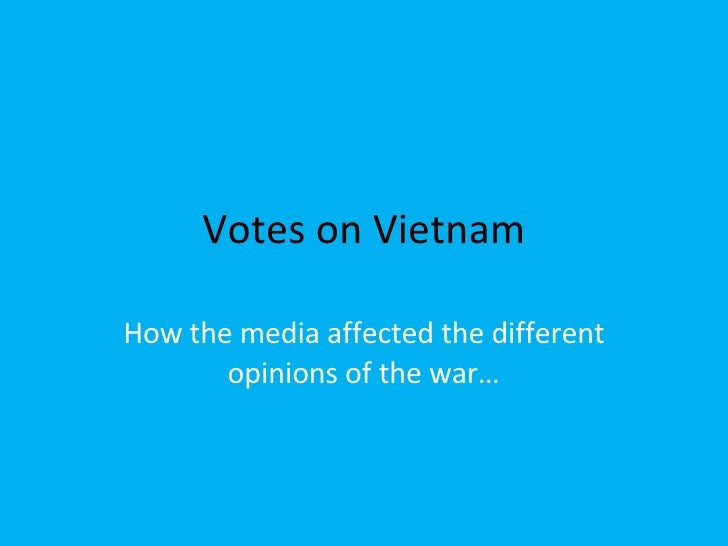 Votes on Vietnam How the media affected the different opinions of the war…