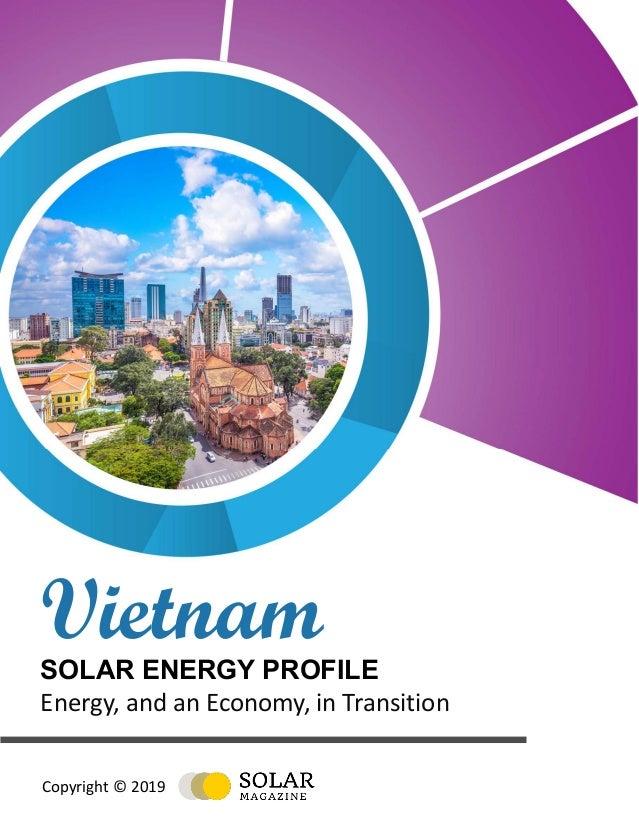 ·Vietnam Solar Energy Profile Copyright © 2019, solarmagazine.com 1 VietnamSOLAR ENERGY PROFILE Energy, and an Economy, in...