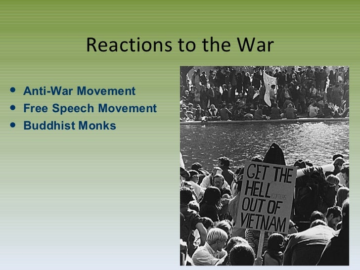 Reactions to the War <ul><li>Anti-War Movement </li></ul><ul><li>Free Speech Movement </li></ul><ul><li>Buddhist Monks </l...