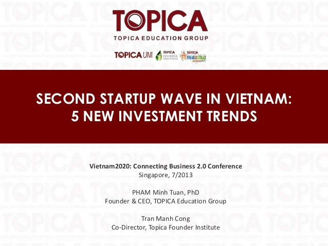 SECOND STARTUP WAVE IN VIETNAM: 5 NEW INVESTMENT TRENDS Vietnam2020: Connecting Business 2.0 Conference Singapore, 7/2013 ...