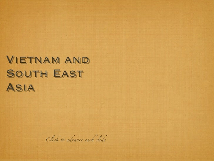Vietnam and South East Asia        Click to advance each slide