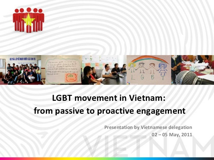 LGBT movement in Vietnam:  from passive to proactive engagement Presentation by Vietnamese delegation 02 – 05 May, 2011