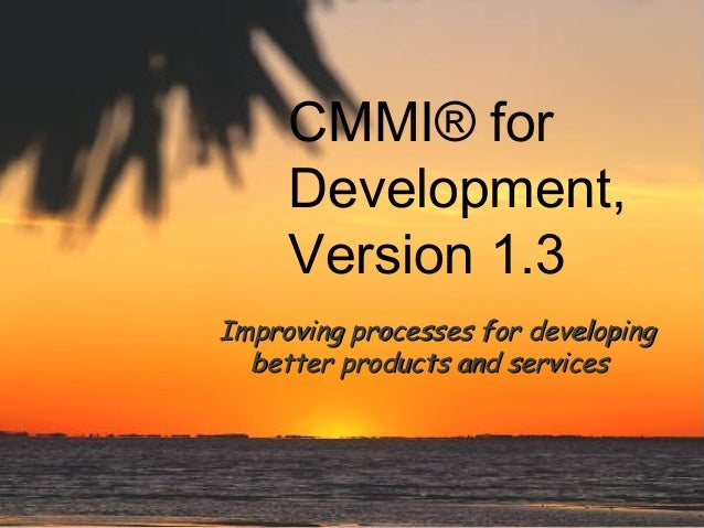 CMMI® for Development, Version 1.3 Improving processes for developing better products and services