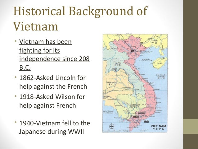 Historical Background ofVietnam• Vietnam has been  fighting for its  independence since 208  B.C.• 1862-Asked Lincoln for ...