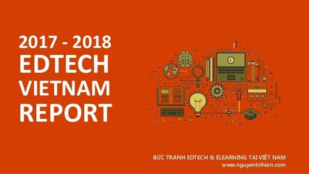 2017 - 2018 EDTECH BỨC TRANH EDTECH & ELEARNING TẠI VIỆT NAM www.nguyentrihien.com VIETNAM REPORT