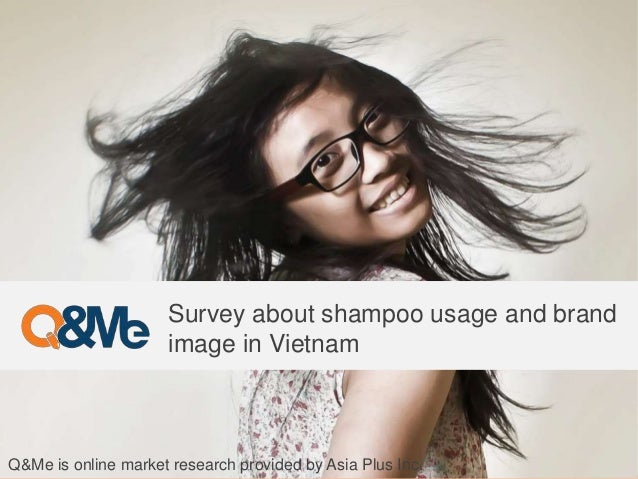 Survey about shampoo usage and brand image in Vietnam Q&Me is online market research provided by Asia Plus Inc.