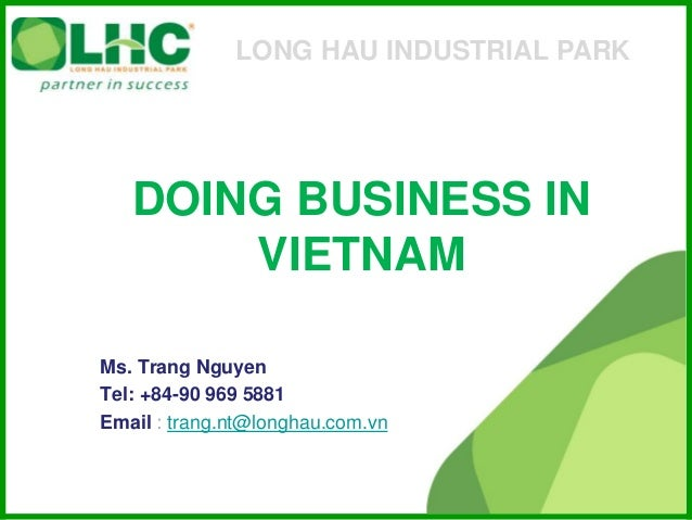 DOING BUSINESS IN VIETNAM Ms. Trang Nguyen Tel: +84-90 969 5881 Email : trang.nt@longhau.com.vn LONG HAU INDUSTRIAL PARK