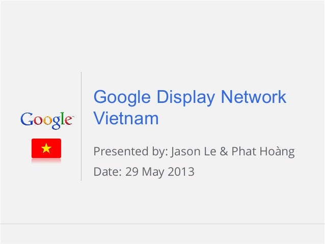 Google Confidential and Proprietary 1Google Confidential and Proprietary 1Google Display NetworkVietnamPresented by: Jason L...