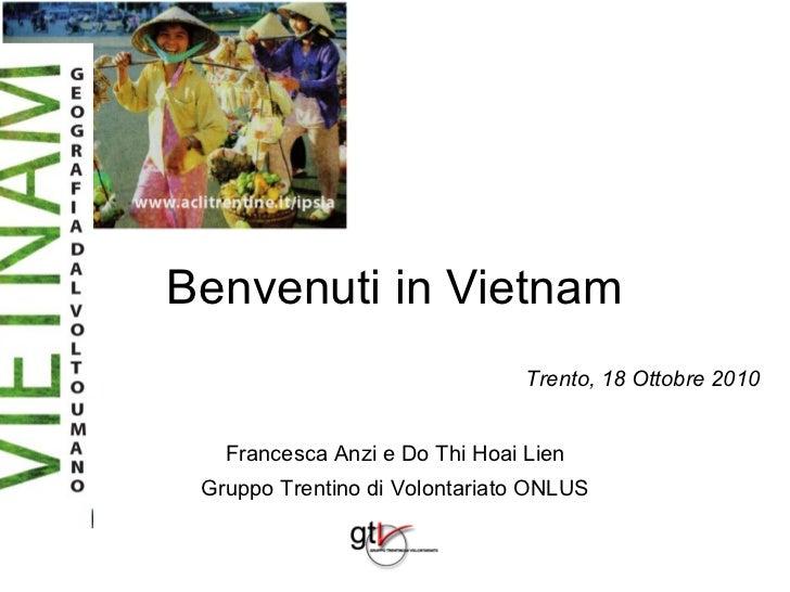 Benvenuti in Vietnam                                Trento, 18 Ottobre 2010   Francesca Anzi e Do Thi Hoai Lien Gruppo Tre...