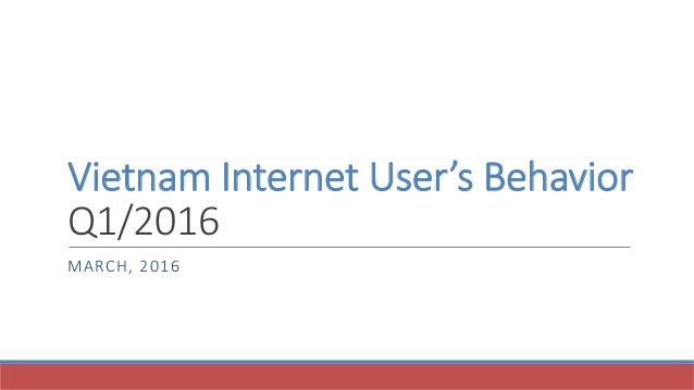 Vietnam Internet User's Behavior Q1/2016 MARCH, 2016