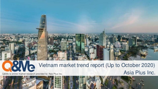 Q&Me is online market research provided by Asia Plus Inc. Vietnam market trend report (Up to October 2020) Asia Plus Inc.