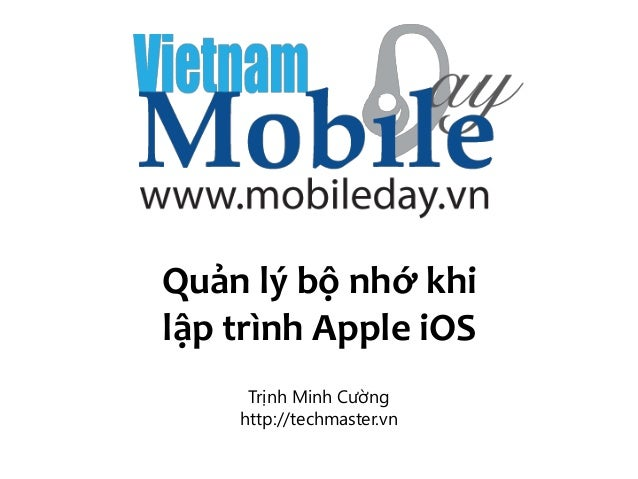 http://techmaster.vn Quản lý bộ nhớ khi lập trình Apple iOS Trịnh Minh Cường http://techmaster.vn