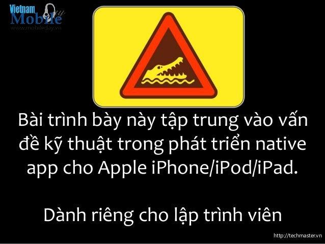 http://techmaster.vn Bài trình bày này tập trung vào vấn đề kỹ thuật trong phát triển native app cho Apple iPhone/iPod/iPa...
