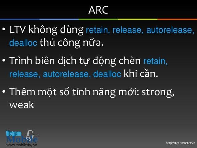 http://techmaster.vn ARC • LTV không dùng retain, release, autorelease, dealloc thủ công nữa. • Trình biên dịch tự động ch...