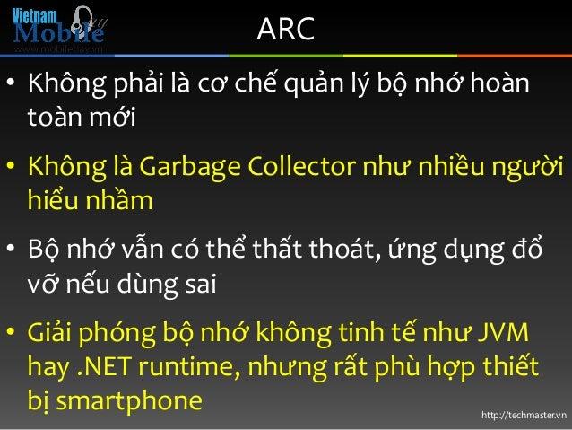 http://techmaster.vn ARC • Không phải là cơ chế quản lý bộ nhớ hoàn toàn mới • Không là Garbage Collector như nhiều người ...