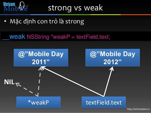"http://techmaster.vn strong vs weak • Mặc định con trỏ là strong @""Mobile Day 2011"" __weak NSString *weakP = textField.tex..."