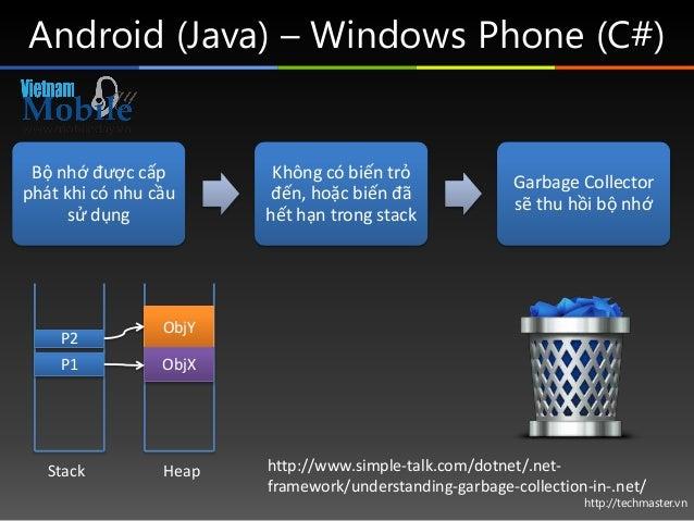 http://techmaster.vn Android (Java) – Windows Phone (C#) Bộ nhớ được cấp phát khi có nhu cầu sử dụng Không có biến trỏ đến...