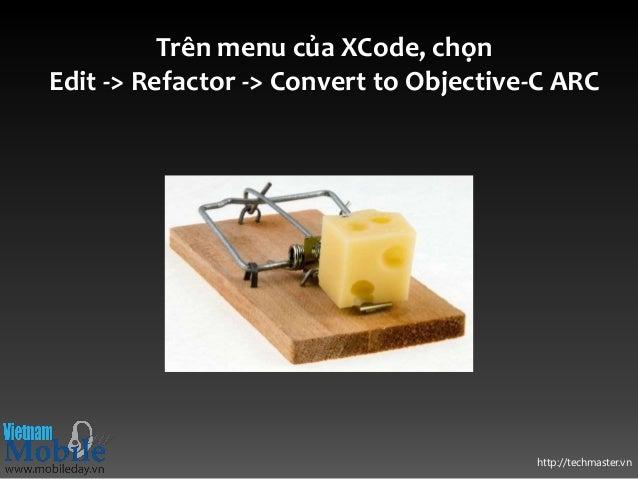 http://techmaster.vn Trên menu của XCode, chọn Edit -> Refactor -> Convert to Objective-C ARC