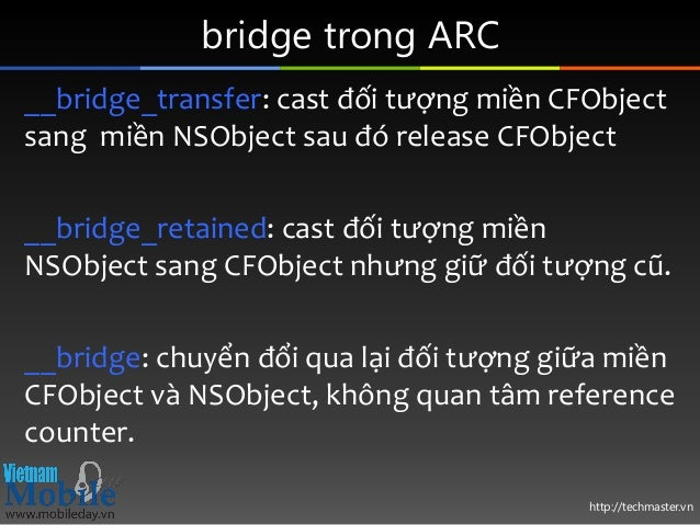http://techmaster.vn bridge trong ARC __bridge_transfer: cast đối tượng miền CFObject sang miền NSObject sau đó release CF...