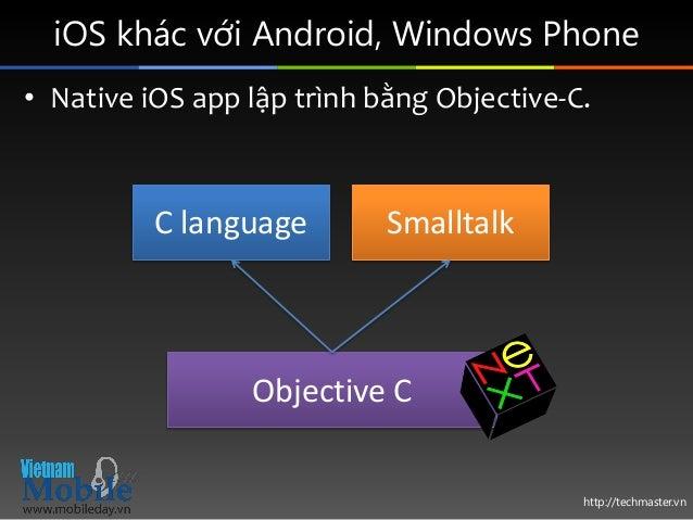 http://techmaster.vn iOS khác với Android, Windows Phone • Native iOS app lập trình bằng Objective-C. C language Objective...