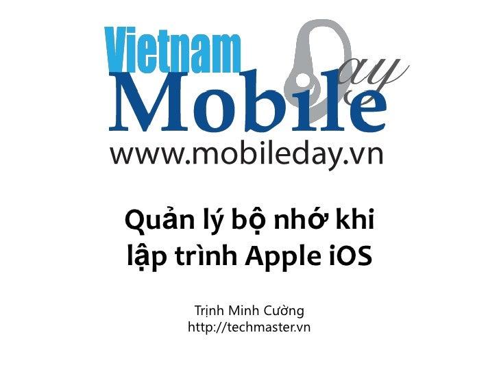 Quản lý bộ nhớ khilập trình Apple iOS     Trịnh Minh Cường    http://techmaster.vn                           http://techma...