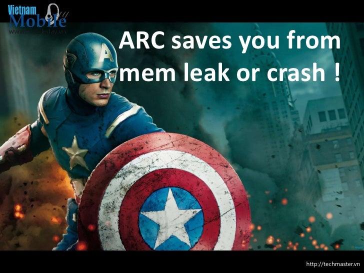 ARC saves you frommem leak or crash !      ARC               http://techmaster.vn