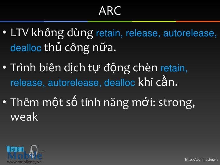 ARC• LTV không dùng retain, release, autorelease,  dealloc thủ công nữa.• Trình biên dịch tự động chèn retain,  release, a...