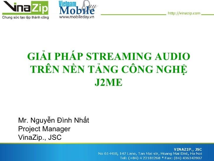 GIẢI PHÁP STREAMING AUDIO  TRÊN NỀN TẢNG CÔNG NGHỆ             J2MEMr. Nguyễn Đình NhấtProject ManagerVinaZip., JSC