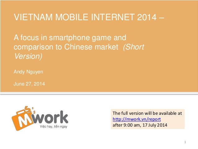 VIETNAM MOBILE INTERNET 2014 – A focus in smartphone game and comparison to Chinese market (Short Version) Andy Nguyen Jun...