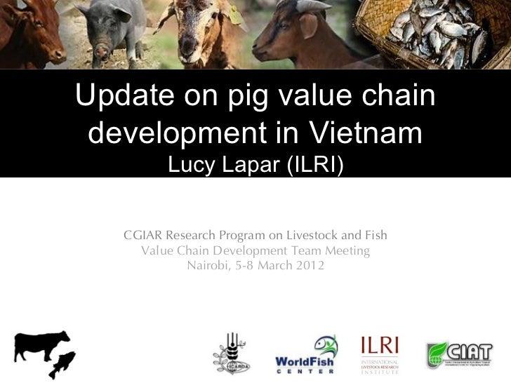 Update on pig value chain development in Vietnam          Lucy Lapar (ILRI)   CGIAR Research Program on Livestock and Fish...