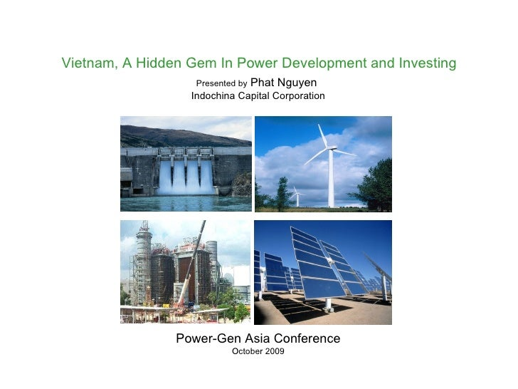 Power-Gen Asia Conference October 2009 Vietnam, A Hidden Gem In Power Development and Investing Presented by  Phat Nguyen...