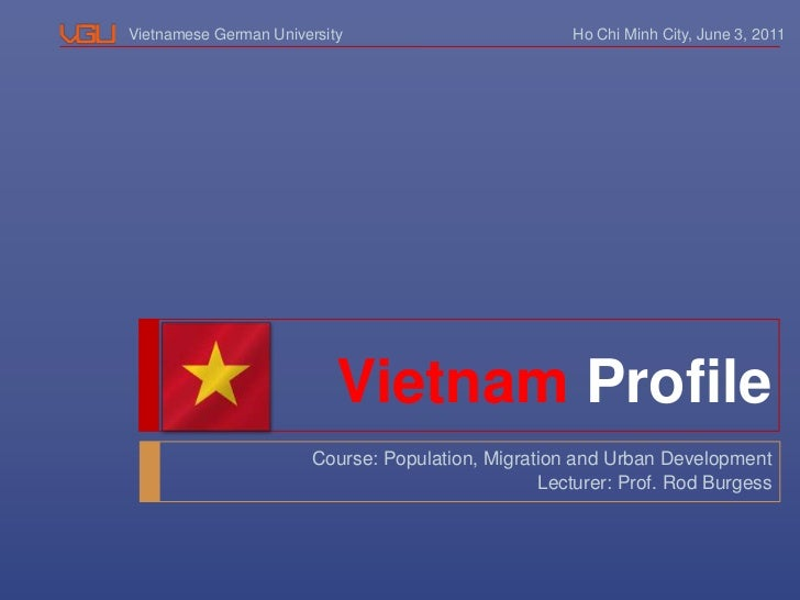 Ho Chi Minh City, June 3, 2011<br />VietnamProfile<br />Course: Population, Migration and Urban Development<br />Lecturer:...
