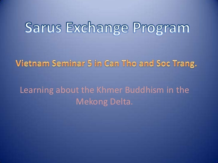 SarusExchange Program<br />Vietnam Seminar 5 in Can Tho and Soc Trang.<br />Learning about the Khmer Buddhism in the Mekon...