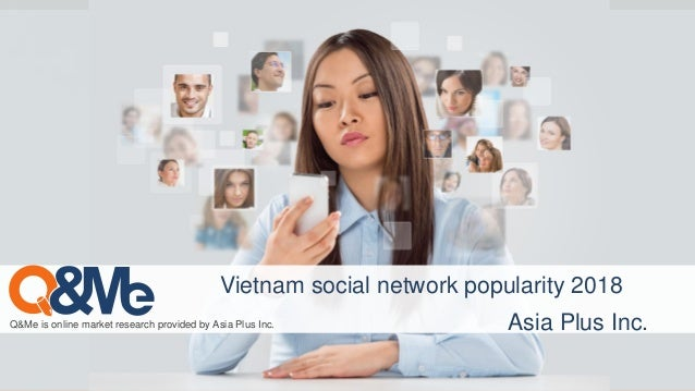 Q&Me is online market research provided by Asia Plus Inc. Vietnam social network popularity 2018 Asia Plus Inc.