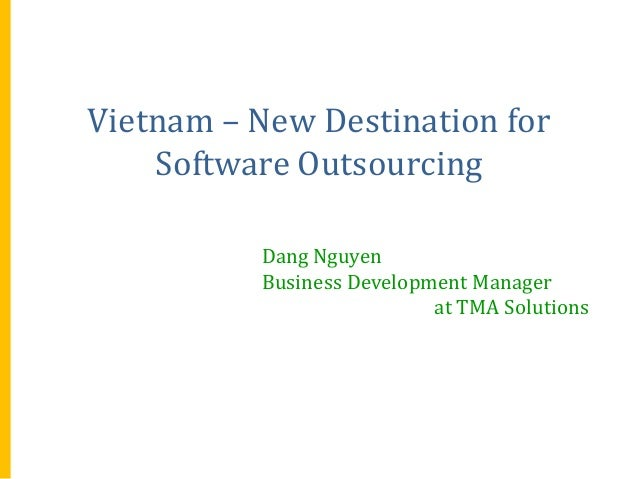 Vietnam – New Destination for Software Outsourcing Dang Nguyen Business Development Manager at TMA Solutions