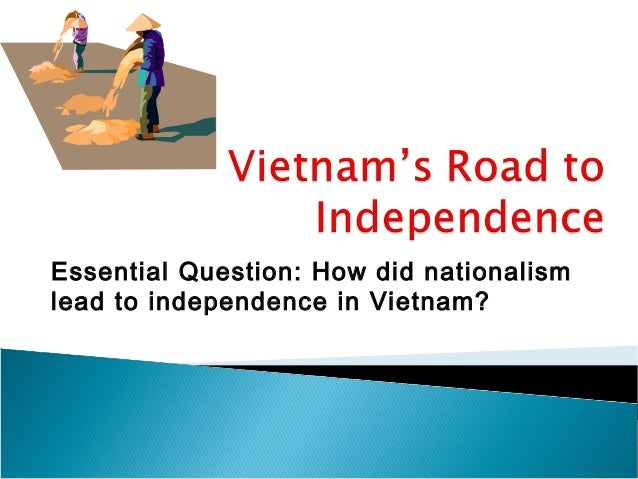 Essential Question: How did nationalism lead to independence in Vietnam?