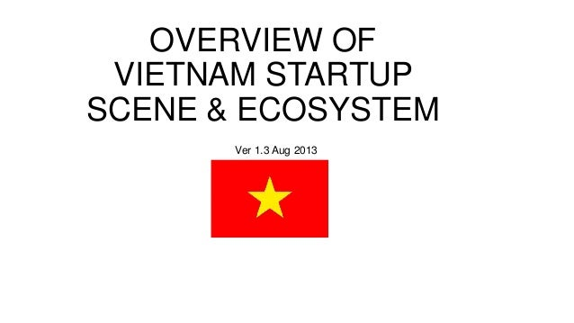 OVERVIEW OF VIETNAM STARTUP SCENE & ECOSYSTEM Ver 1.3 Aug 2013