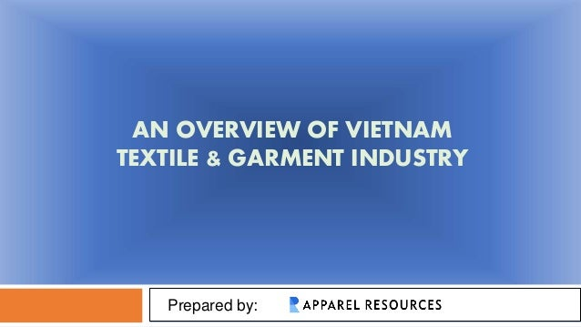 AN OVERVIEW OF VIETNAM TEXTILE & GARMENT INDUSTRY Prepared by: