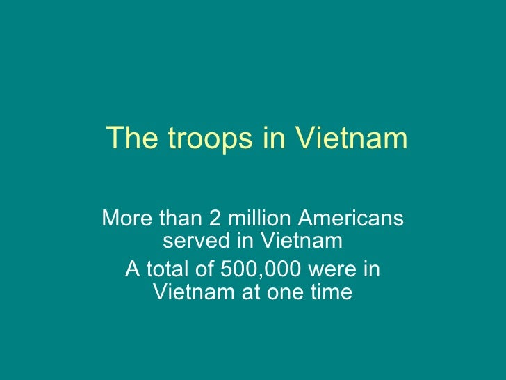 The troops in Vietnam More than 2 million Americans served in Vietnam A total of 500,000 were in Vietnam at one time