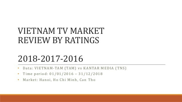 VIETNAM TV MARKET REVIEW BY RATINGS 2018-2017-2016 • Data: VIETNAM-TAM (TAM) vs KANTAR MEDIA (TNS) • Time period: 01/01/20...