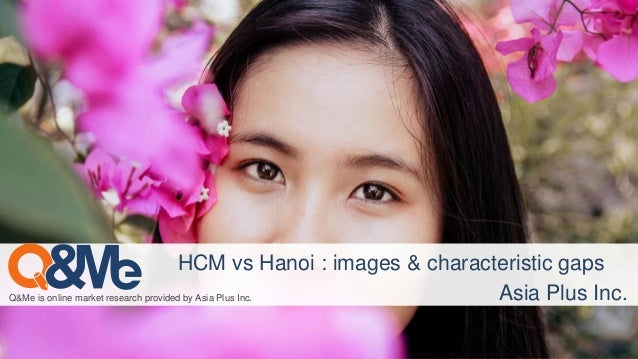 Q&Me is online market research provided by Asia Plus Inc. HCM vs Hanoi : images & characteristic gaps Asia Plus Inc.