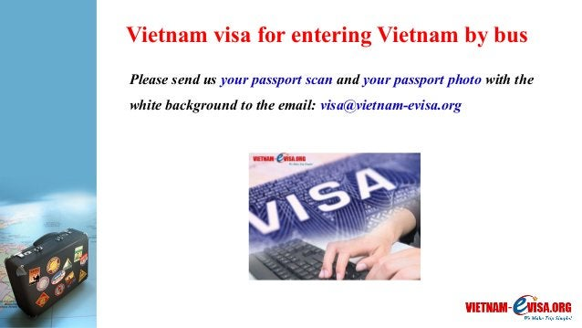 Vietnam visa for entering Vietnam by bus Please send us your passport scan and your passport photo with the white backgrou...