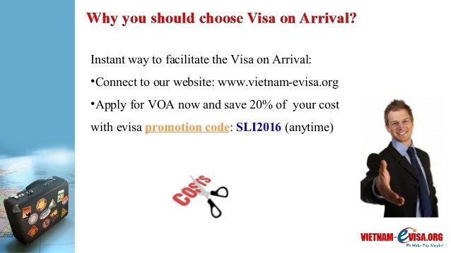 Instant way to facilitate the Visa on Arrival: •Connect to our website: www.vietnam-evisa.org •Apply for VOA now and save ...
