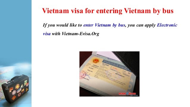 Vietnam visa for entering Vietnam by bus If you would like to enter Vietnam by bus, you can apply Electronic visa with Vie...