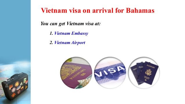 Vietnam visa on arrival for Bahamas You can get Vietnam visa at: 1. Vietnam Embassy 2. Vietnam Airport