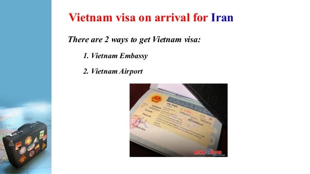Vietnam visa on arrival for Iran There are 2 ways to get Vietnam visa: 1. Vietnam Embassy 2. Vietnam Airport