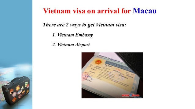 Vietnam visa on arrival for Macau There are 2 ways to get Vietnam visa: 1. Vietnam Embassy 2. Vietnam Airport