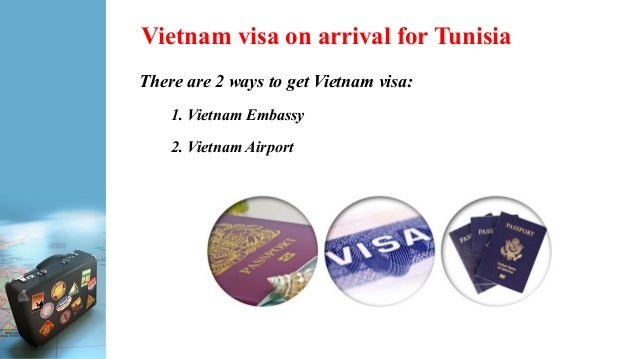 Vietnam visa on arrival for Tunisia There are 2 ways to get Vietnam visa: 1. Vietnam Embassy 2. Vietnam Airport