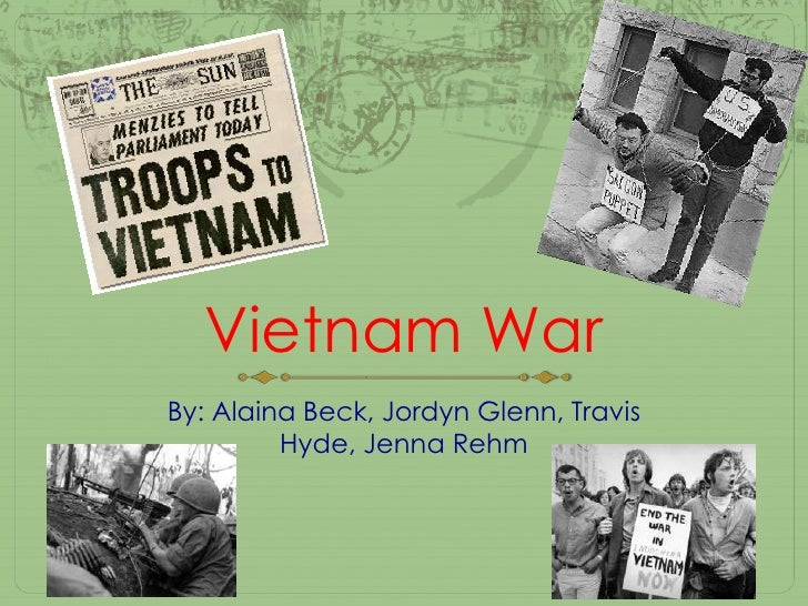 Vietnam War<br />By: Alaina Beck, Jordyn Glenn, Travis Hyde, Jenna Rehm<br />